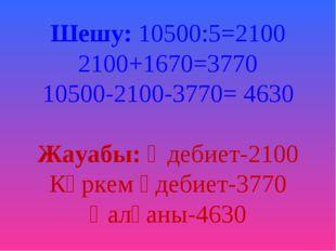 Шешу: 10500:5=2100 2100+1670=3770 10500-2100-3770= 4630 Жауабы: Әдебиет-2100