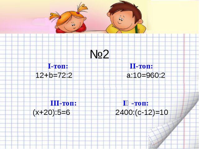 №2 І-топ: ІІ-топ: 12+b=72:2 а:10=960:2 ІІІ-топ: ІҮ-топ: (х+20):5=6 2400:(с-1...