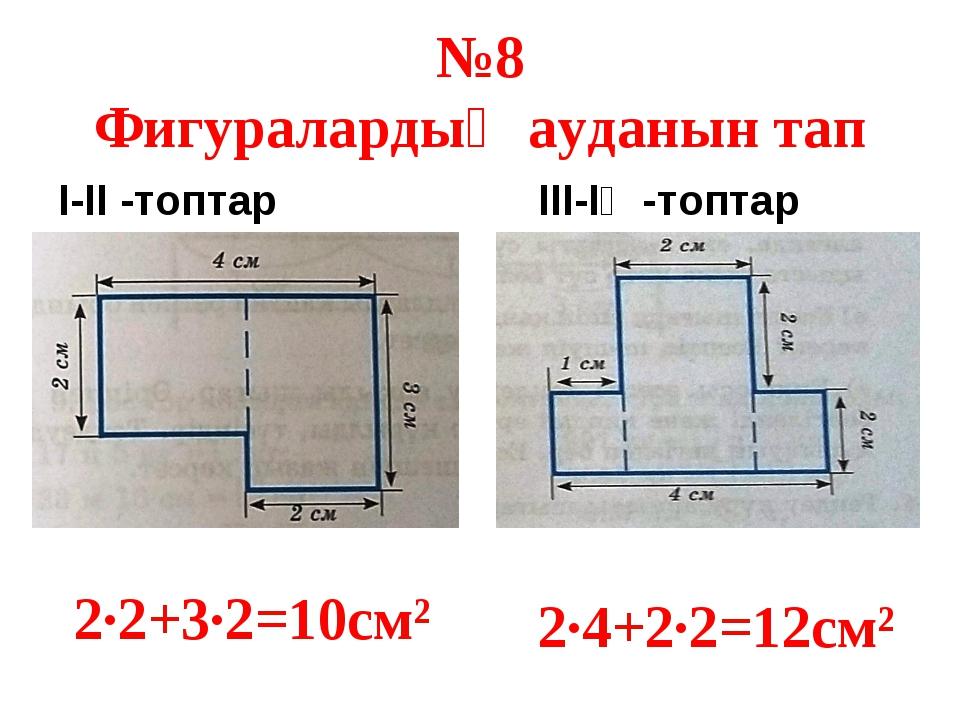 №8 Фигуралардың ауданын тап І-ІІ -топтар ІІІ-ІҮ -топтар 2·2+3·2=10см² 2·4+2·2...