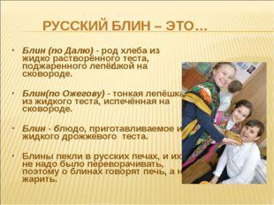 РУССКИЙ БЛИН – ЭТО… Блин (по Далю) - род хлеба из жидко растворённого теста,