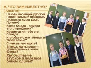 А, ЧТО ВАМ ИЗВЕСТНО? ( АНКЕТА) Назови весенний русский национальный праздник.