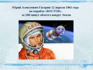 Юрий Алексеевич Гагарин 12 апреля 1961 года на корабле «ВОСТОК» за 108 минут