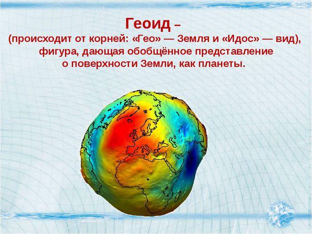 Геоид – (происходит от корней: «Гео»— Земля и «Идос»—вид), фигура, дающая...