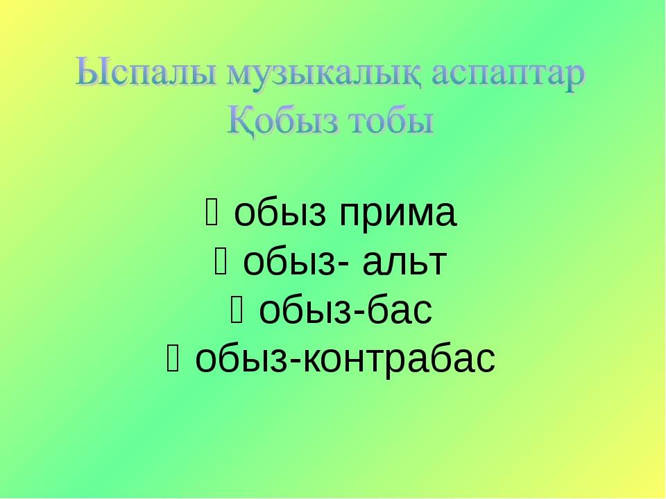 Қобыз прима Қобыз- альт Қобыз-бас Қобыз-контрабас
