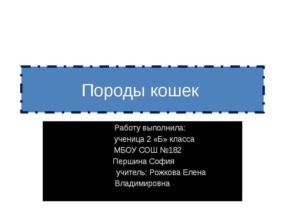 Породы кошек Работу выполнила: ученица 2 «Б» класса МБОУ СОШ №182 Першина Соф...