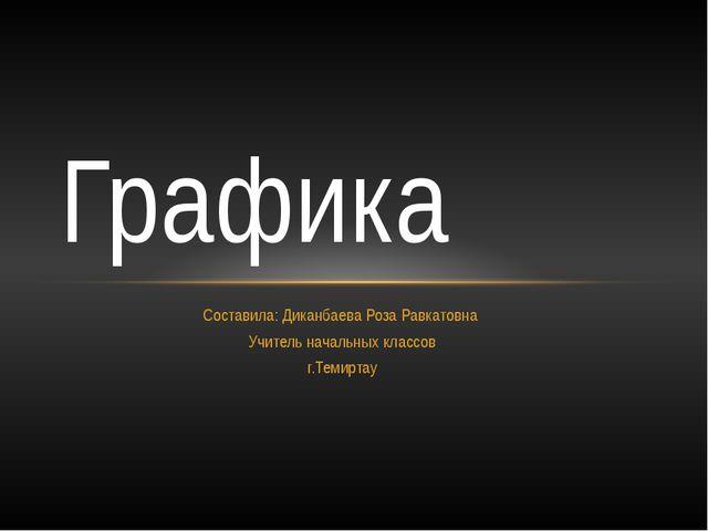 Составила: Диканбаева Роза Равкатовна Учитель начальных классов г.Темиртау Гр...
