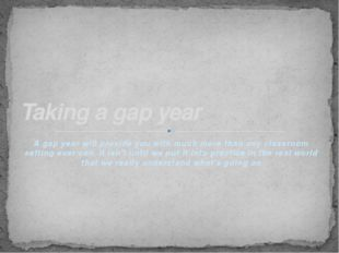 A gap year will provide you with much more than any classroom setting ever ca