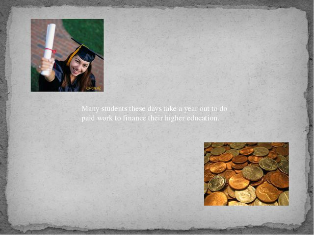 Many students these days take a year out to do paid work to finance their hig...