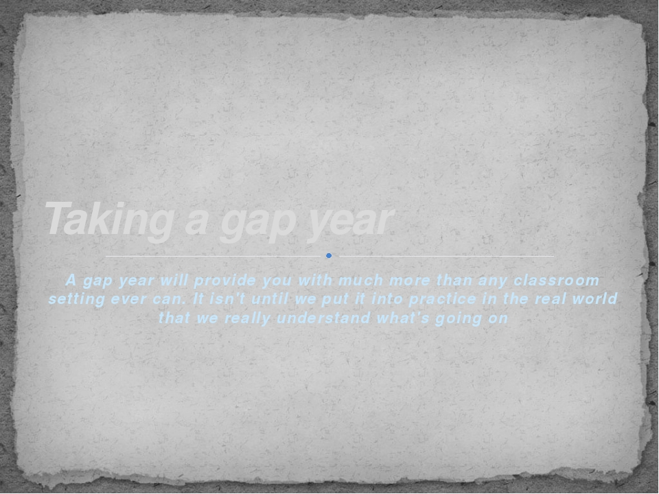 A gap year will provide you with much more than any classroom setting ever ca...