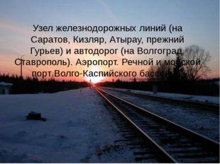 Узел железнодорожных линий (на Саратов, Кизляр, Атырау, прежний Гурьев) и авт