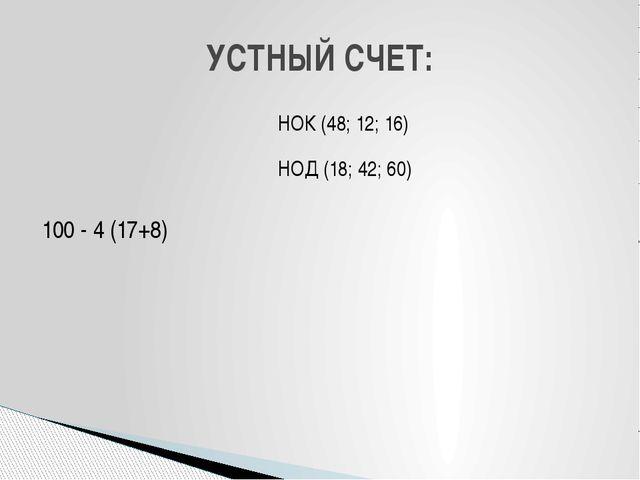 УСТНЫЙ СЧЕТ: 100 - 4 (17+8) НОК (48; 12; 16) НОД (18; 42; 60)
