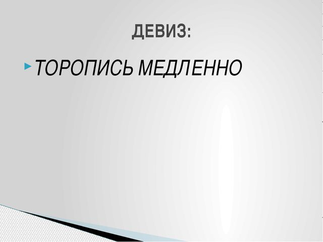 ТОРОПИСЬ МЕДЛЕННО ДЕВИЗ: