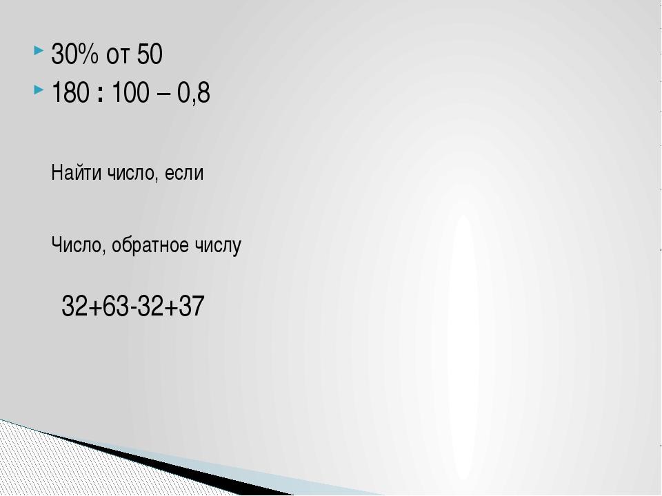 30% от 50 180 : 100 – 0,8 Найти число, если Число, обратное числу 32+63-32+37