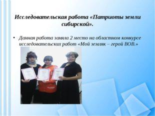 Исследовательская работа «Патриоты земли сибирской». Данная работа заняла 2 м