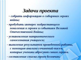 Задачи проекта - собрать информацию о сибиряках героях войны; - пробудить и