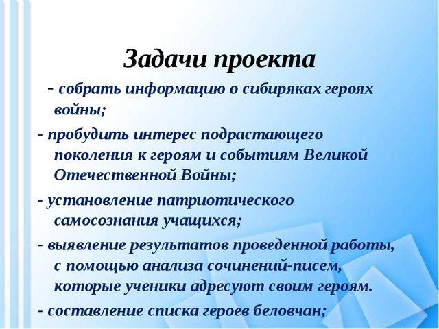 Задачи проекта - собрать информацию о сибиряках героях войны; - пробудить и...