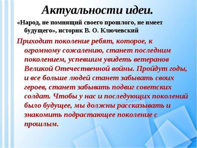 Актуальности идеи. «Народ, не помнящий своего прошлого, не имеет будущего», и...