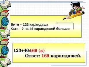 Витя – 123 карандаша Катя - ? на 46 карандашей больше 123+46= Ответ: 169 кара