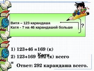 Витя – 123 карандаша Катя - ? на 46 карандашей больше ? 169 (к) Катя 292 (к)