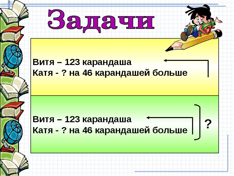 Витя – 123 карандаша Катя - ? на 46 карандашей больше Витя – 123 карандаша Ка...