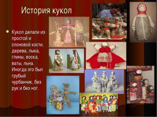 История кукол Кукол делали из простой и слоновой кости, дерева, лыка, глины,