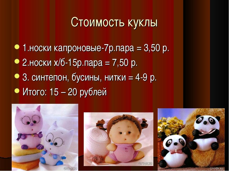 Стоимость куклы 1.носки капроновые-7р.пара = 3,50 р. 2.носки х/б-15р.пара = 7...