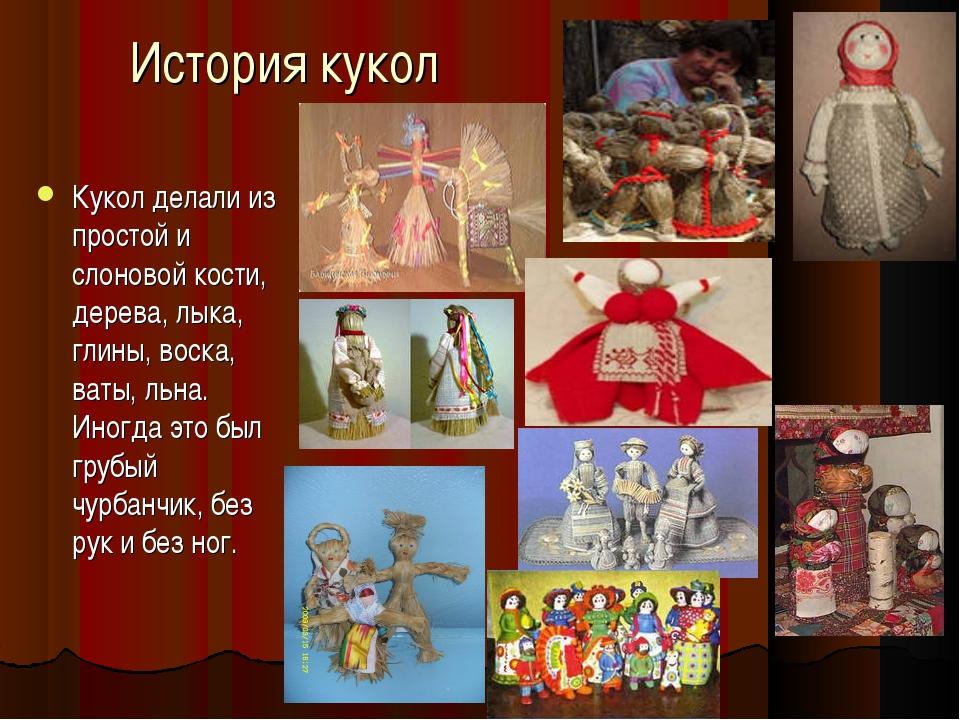 История кукол Кукол делали из простой и слоновой кости, дерева, лыка, глины,...