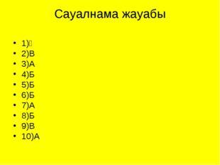 Сауалнама жауабы 1)Ә 2)В 3)А 4)Б 5)Б 6)Б 7)А 8)Б 9)В 10)А