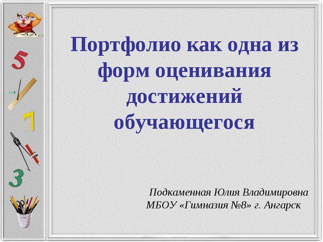 Портфолио как одна из форм оценивания достижений обучающегося Подкаменная Юл...