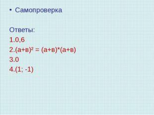 Самопроверка Ответы: 0,6 (а+в)² = (а+в)*(а+в) 0 (1; -1)