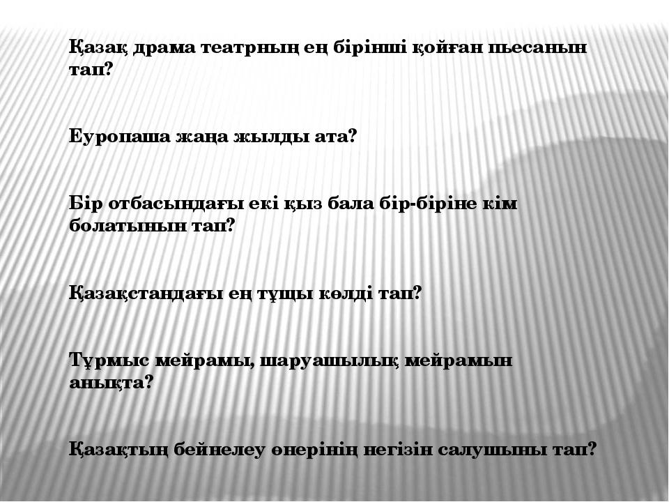 Қазақ драма театрның ең бірінші қойған пьесанын тап? Еуропаша жаңа жылды ата?...