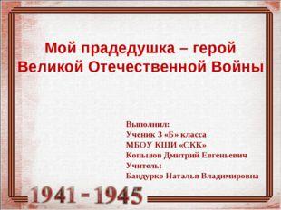 Мой прадедушка – герой Великой Отечественной Войны Выполнил: Ученик 3 «Б» кл