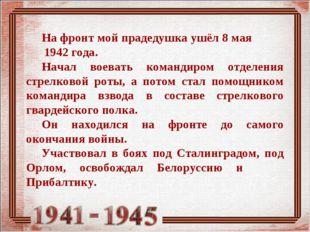 На фронт мой прадедушка ушёл 8 мая 1942 года. Начал воевать командиром отделе