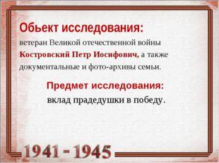 Обьект исследования: ветеран Великой отечественной войны Костровский Петр Ио
