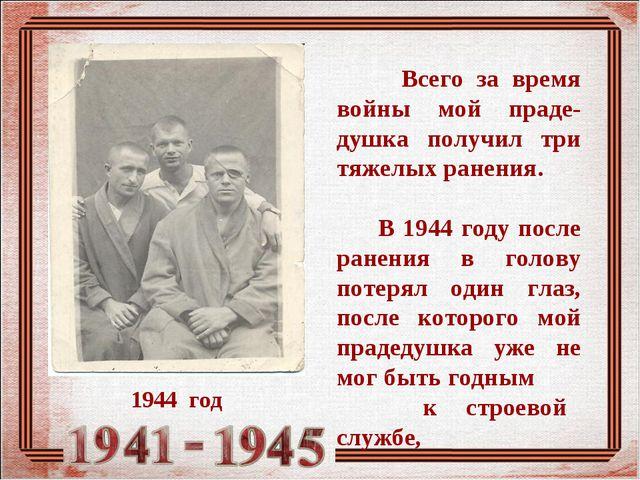 Всего за время войны мой праде-душка получил три тяжелых ранения. В 1944 год...