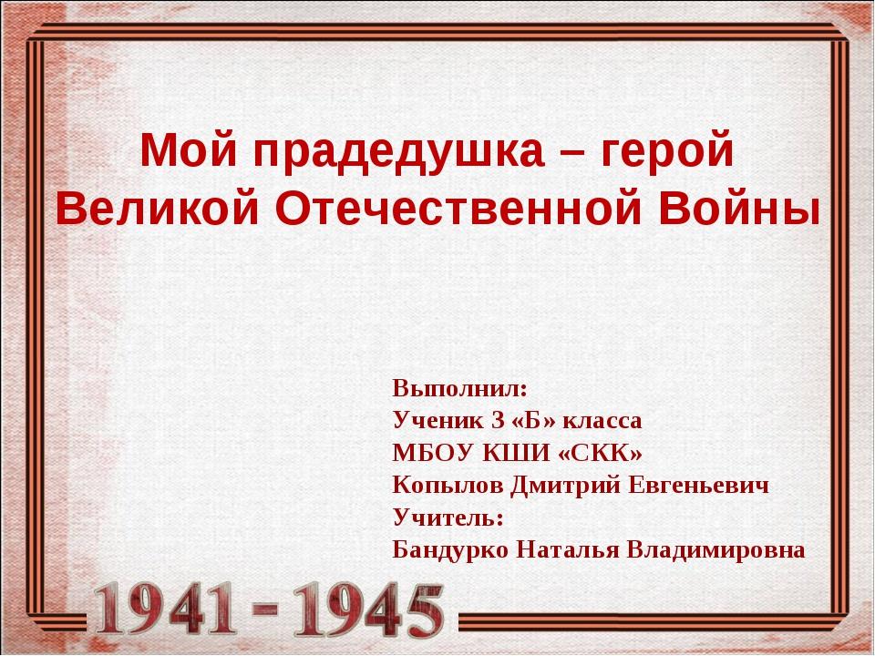 Мой прадедушка – герой Великой Отечественной Войны Выполнил: Ученик 3 «Б» кл...
