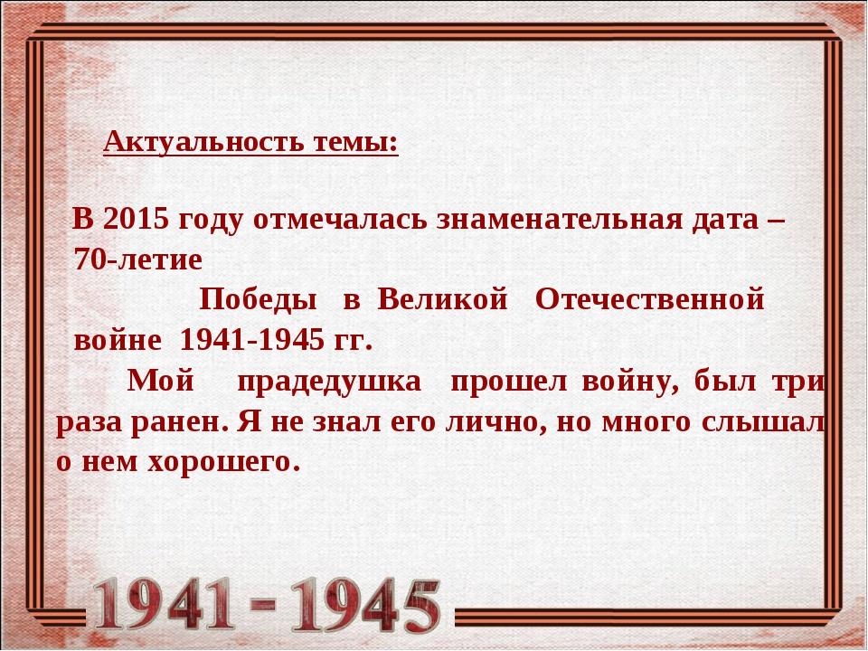 Актуальность темы: В 2015 году отмечалась знаменательная дата – 70-летие Поб...