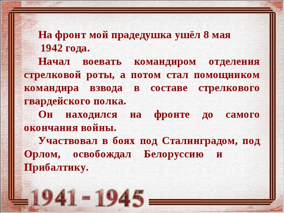 На фронт мой прадедушка ушёл 8 мая 1942 года. Начал воевать командиром отделе...