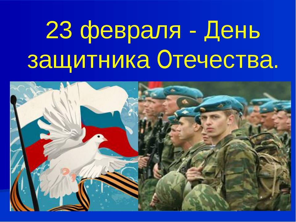 23 февраля - День защитника Отечества.