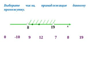 8 19 х -10 0 7 8 19 9 12 Выберите числа, принадлежащие данному промежутку.
