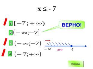 х ≤ - 7 2 1 3 4 х -7 ВЕРНО! Проверка ЛУЧ