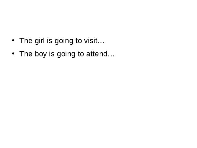 The girl is going to visit… The boy is going to attend…