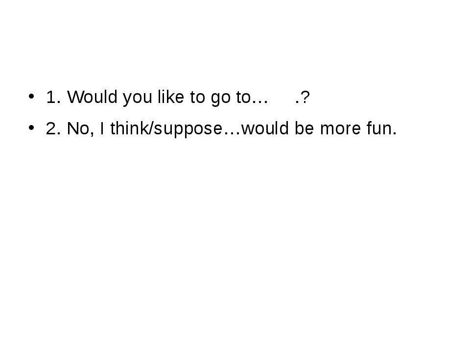 1. Would you like to go to… .? 2. No, I think/suppose…would be more fun.