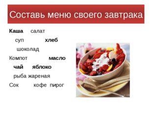 Составь меню своего завтрака Каша салат суп хлеб шоколад Компот масло чай ябл