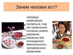 Зачем человек ест? Человеку необходимо питаться, так как правильное питание и