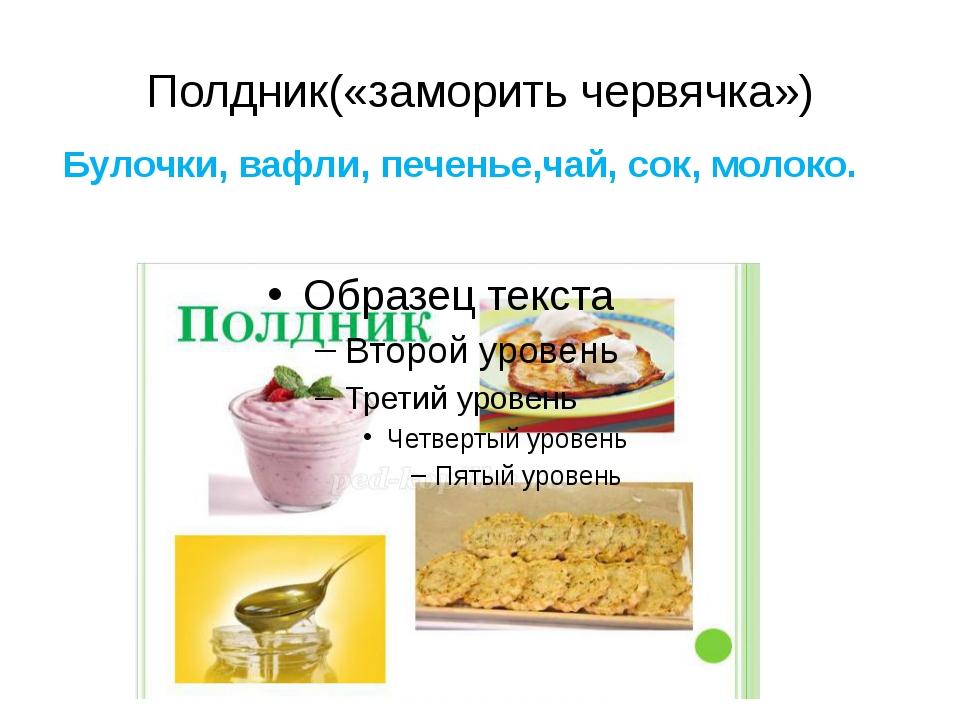 Полдник(«заморить червячка») Булочки, вафли, печенье,чай, сок, молоко.