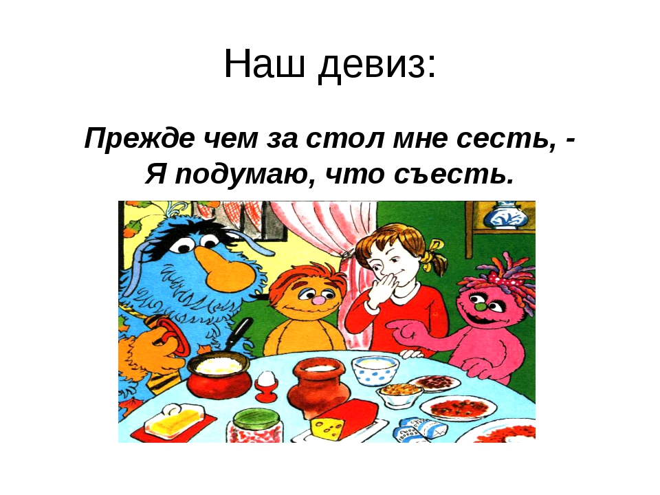 Наш девиз: Прежде чем за стол мне сесть, - Я подумаю, что съесть.