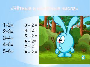 1+2= 2+3= 3+4= 4+5= 5+6= «Чётные и нечётные числа» 3 – 2 = 4 – 2= 5 – 2 = 6 –
