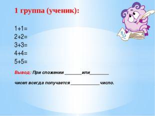 1 группа (ученик): 1+1= 2+2= 3+3= 4+4= 5+5= Вывод: При сложении _______или___