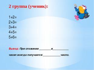 2 группа (ученик): 1+2= 2+3= 3+4= 4+5= 5+6= Вывод: При сложении ________и____